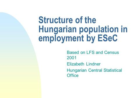 Structure of the Hungarian population in employment by ESeC Based on LFS and Census 2001 Elizabeth Lindner Hungarian Central Statistical Office.