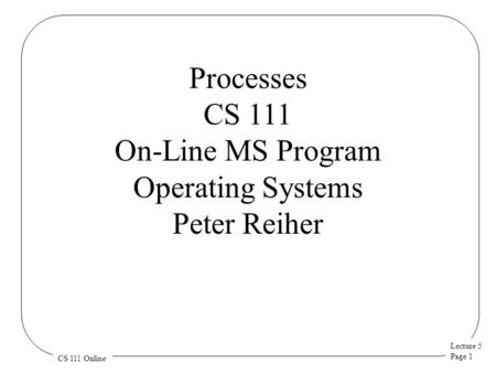 Lecture 5 Page 1 CS 111 Online Processes CS 111 On-Line MS Program Operating Systems Peter Reiher.