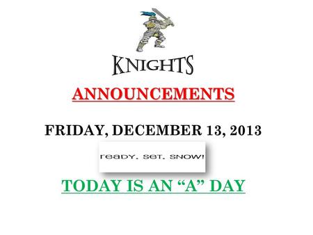 "ANNOUNCEMENTS ANNOUNCEMENTS FRIDAY, DECEMBER 13, 2013 TODAY IS AN ""A"" DAY."