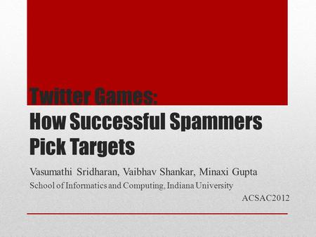 Twitter Games: How Successful Spammers Pick Targets Vasumathi Sridharan, Vaibhav Shankar, Minaxi Gupta School of Informatics and Computing, Indiana University.