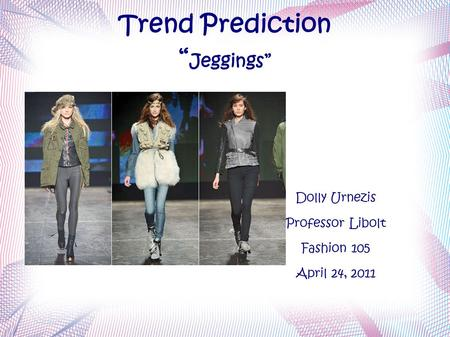"Trend Prediction "" Jeggings"" Dolly Urnezis Professor Libolt Fashion 105 April 24, 2011."