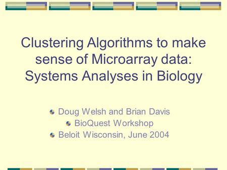 Clustering Algorithms to make sense of Microarray data: Systems Analyses in Biology Doug Welsh and Brian Davis BioQuest Workshop Beloit Wisconsin, June.