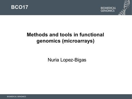 Nuria Lopez-Bigas Methods and tools in functional genomics (microarrays) BCO17.