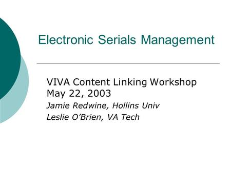 Electronic Serials Management VIVA Content Linking Workshop May 22, 2003 Jamie Redwine, Hollins Univ Leslie O'Brien, VA Tech.