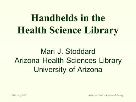 February 2001Arizona Health Sciences Library Handhelds in the Health Science Library Mari J. Stoddard Arizona Health Sciences Library University of Arizona.