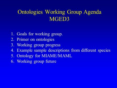 Ontologies Working Group Agenda MGED3 1.Goals for working group. 2.Primer on ontologies 3.Working group progress 4.Example sample descriptions from different.