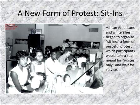 "A New Form of Protest: Sit-Ins African Americans and white allies began to organize ""sit-ins,"" a form of peaceful protest in which participants would take."
