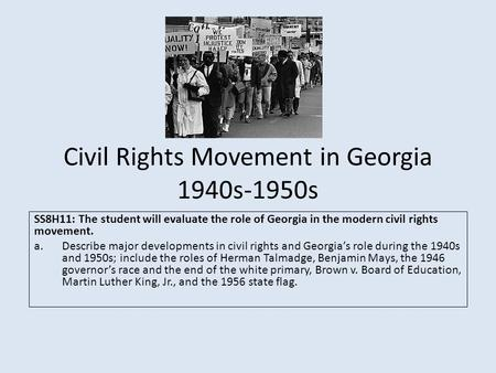 Civil Rights Movement in Georgia 1940s-1950s SS8H11: The student will evaluate the role of Georgia in the modern civil rights movement. a.Describe major.