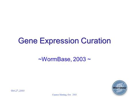 Oct.27, 2003 Curator Meeting, Oct. 2003 Gene Expression Curation ~WormBase, 2003 ~