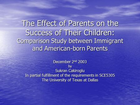 The Effect of Parents on the Success of Their Children: Comparison Study between Immigrant and American-born Parents December 2 nd 2003 by Sukran Cakiroglu.