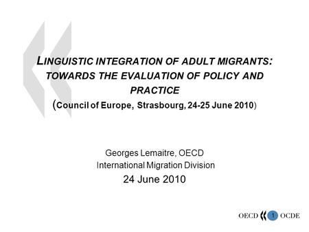 1 L INGUISTIC INTEGRATION OF ADULT MIGRANTS : TOWARDS THE EVALUATION OF POLICY AND PRACTICE ( Council of Europe, Strasbourg, 24-25 June 2010) Georges Lemaitre,