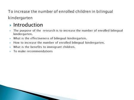  Introduction  The purpose of the research is to increase the number of enrolled bilingual kindergarten.  What is the effectiveness of bilingual kindergarten.