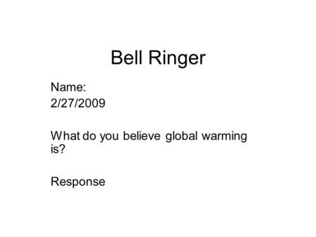 Bell Ringer Name: 2/27/2009 What do you believe global warming is? Response.