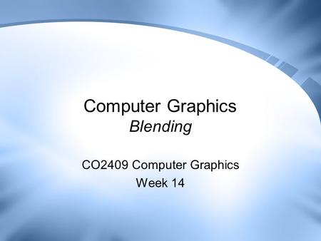 Computer Graphics Blending CO2409 Computer Graphics Week 14.