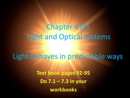 Chapter 4 (8) Light and Optical Systems Light behaves in predictable ways Text book pages 92-95 Do 7.1 – 7.3 in your workbooks.