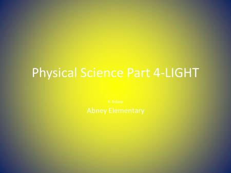 Physical Science Part 4-LIGHT K. Delaup Abney Elementary.