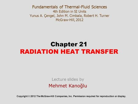 Chapter 21 RADIATION HEAT TRANSFER Copyright © 2012 The McGraw-Hill Companies, Inc. Permission required for reproduction or display. Fundamentals of Thermal-Fluid.