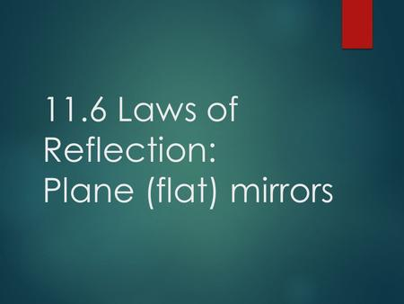 11.6 Laws of Reflection: Plane (flat) mirrors.  Three ways to Classify Matter:  Transparent  Transmits all or almost all incident light, object can.