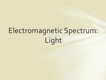 Electromagnetic Spectrum: Light. Light is a form of energy Nothing travels faster than light (186,000 mi/sec) Our eyes can change visible light energy.
