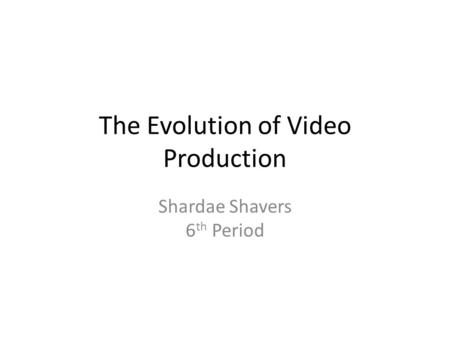 The Evolution of Video Production Shardae Shavers 6 th Period.