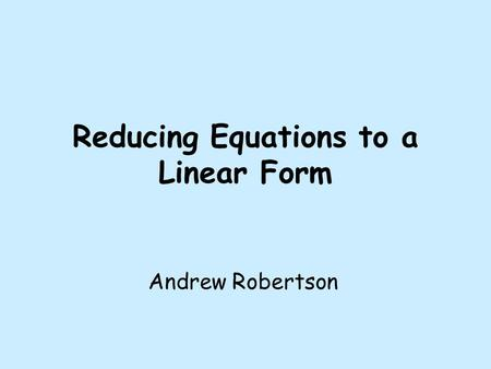 Reducing Equations to a Linear Form Andrew Robertson.