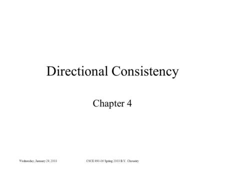 Wednesday, January 29, 2003CSCE 990-06 Spring 2003 B.Y. Choueiry Directional Consistency Chapter 4.
