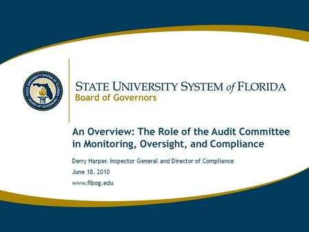 Www.flbog.edu An Overview: The Role of the Audit Committee in Monitoring, Oversight, and Compliance Derry Harper, Inspector General and Director of Compliance.