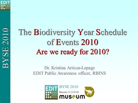 The Biodiversity Year Schedule of Events 2010 Are we ready for 2010? BYSE 2010 Brussels 13-14/03/08 BYSE 2010 Dr. Kristina Articus-Lepage EDIT Public Awareness.