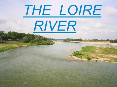 THE LOIRE RIVER. The Loire is the biggest river in France. It goes through our town. It is 1,013 km long. It is a very natural river with lots of animals.