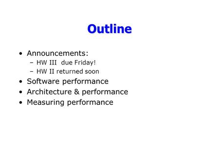 Outline Announcements: –HW III due Friday! –HW II returned soon Software performance Architecture & performance Measuring performance.