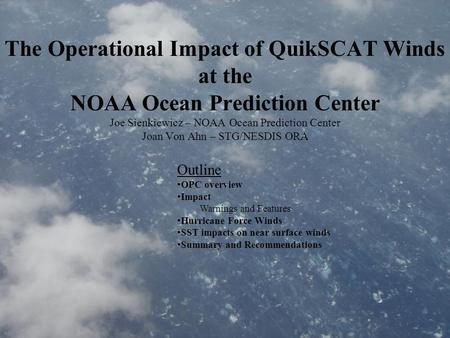 The Operational Impact of QuikSCAT Winds at the NOAA Ocean Prediction Center Joe Sienkiewicz – NOAA Ocean Prediction Center Joan Von Ahn – STG/NESDIS ORA.