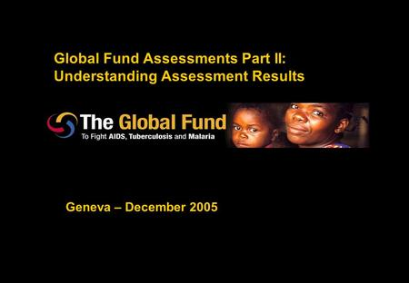 Global Fund Assessments Part II: Understanding Assessment Results Geneva – December 2005.
