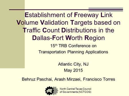 Establishment of Freeway Link Volume Validation Targets based on Traffic Count Distributions in the Dallas-Fort Worth Region Behruz Paschai, Arash Mirzaei,