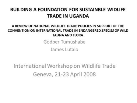 BUILDING A FOUNDATION FOR SUSTAINBLE WIDLIFE TRADE IN UGANDA A REVIEW OF NATIONAL WILDLIFE TRADE POLICIES IN SUPPORT OF THE CONVENTION ON INTERNATIONAL.