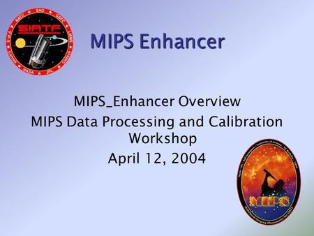 MIPS Enhancer MIPS_Enhancer Overview MIPS Data Processing and Calibration Workshop April 12, 2004.