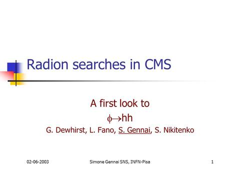 02-06-2003Simone Gennai SNS, INFN-Pisa1 Radion searches in CMS A first look to  hh G. Dewhirst, L. Fano, S. Gennai, S. Nikitenko.