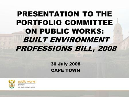 PRESENTATION TO THE PORTFOLIO COMMITTEE ON PUBLIC WORKS: BUILT ENVIRONMENT PROFESSIONS BILL, 2008 30 July 2008 CAPE TOWN.