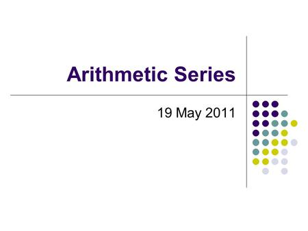 Arithmetic Series 19 May 2011. Summations Summation – the sum of the terms in a sequence {2, 4, 6, 8} → 2 + 4 + 6 + 8 = 20 Represented by a capital Sigma.