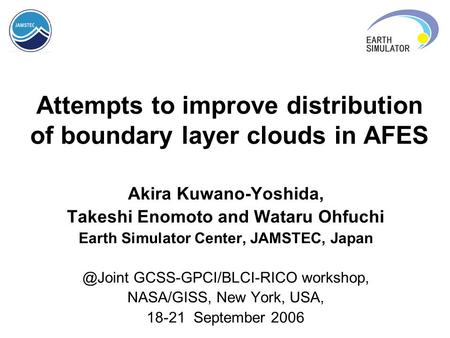 Attempts to improve distribution of boundary layer clouds in AFES Akira Kuwano-Yoshida, Takeshi Enomoto and Wataru Ohfuchi Earth Simulator Center, JAMSTEC,