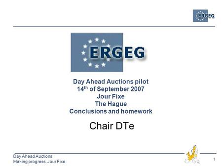 1 Day Ahead Auctions Making progress, Jour Fixe Day Ahead Auctions pilot 14 th of September 2007 Jour Fixe The Hague Conclusions and homework Chair DTe.