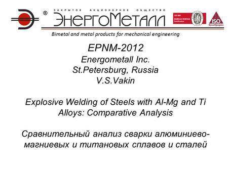 EPNM-2012 Energometall Inc. St.Petersburg, Russia V.S.Vakin Explosive Welding of Steels with Al-Mg and Ti Alloys: Comparative Analysis Сравнительный анализ.