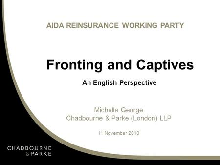 Fronting and Captives An English Perspective AIDA REINSURANCE WORKING PARTY Michelle George Chadbourne & Parke (London) LLP 11 November 2010.