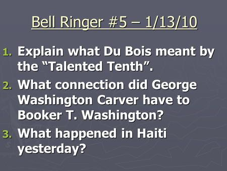 "Bell Ringer #5 – 1/13/10 1. Explain what Du Bois meant by the ""Talented Tenth"". 2. What connection did George Washington Carver have to Booker T. Washington?"