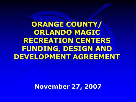 ORANGE COUNTY/ ORLANDO MAGIC RECREATION CENTERS FUNDING, DESIGN AND DEVELOPMENT AGREEMENT November 27, 2007.