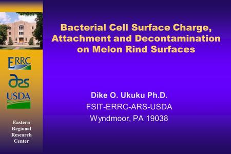 Eastern Regional Research Center Bacterial Cell Surface Charge, Attachment and Decontamination on Melon Rind Surfaces Dike O. Ukuku Ph.D. FSIT-ERRC-ARS-USDA.