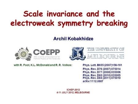 Scale invariance and the electroweak symmetry breaking Archil Kobakhidze with R. Foot, K.L. McDonald and R. R. Volkas: Phys. Lett. B655 (2007)156-161 Phys.