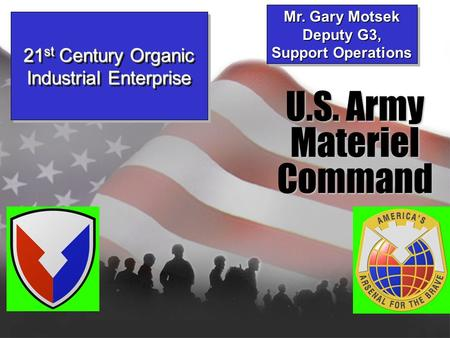 U.S. Army MaterielCommand Mr. Gary Motsek Deputy G3, Support Operations Mr. Gary Motsek Deputy G3, Support Operations 21 st Century Organic Industrial.
