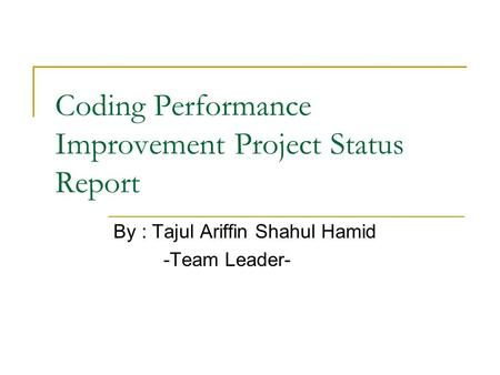 Coding Performance Improvement Project Status Report By : Tajul Ariffin Shahul Hamid -Team Leader-