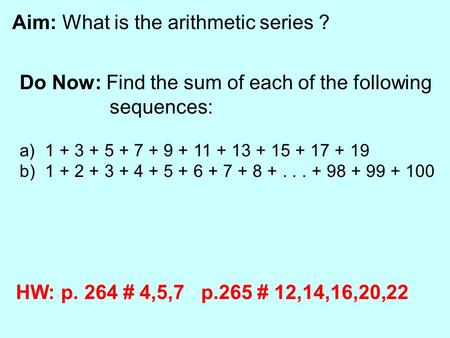 Aim: What is the arithmetic series ? Do Now: Find the sum of each of the following sequences: a) 1 + 3 + 5 + 7 + 9 + 11 + 13 + 15 + 17 + 19 b) 1 + 2 +