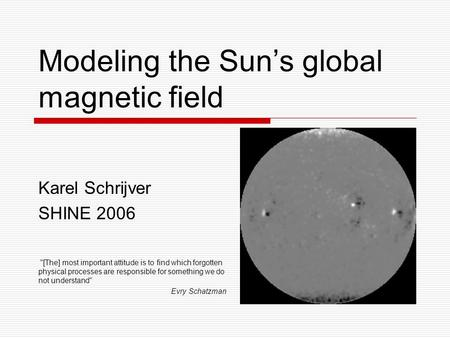 Modeling the Sun's global magnetic field Karel Schrijver SHINE 2006 [The] most important attitude is to find which forgotten physical processes are responsible.